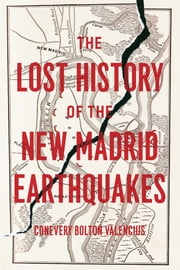 The Lost History of the New Madrid Earthquakes ebook by Conevery Bolton Valencius