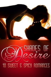 Shades Of Desire - 10 Sweet & Spicy Romances ebook by J.A. Coffey,Wendy Ely,Dorothy Callahan,Diane Escalera,Lena Hart,Chanta Rand,Emma Leigh Reed,Cindy Stark,Valerie Twombly,Kristina Knight