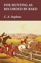 Fox-Hunting as Recorded by Raed ebook by C. A. Stephens