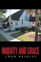 Iniquity and Grace ebook by Thom Weekley