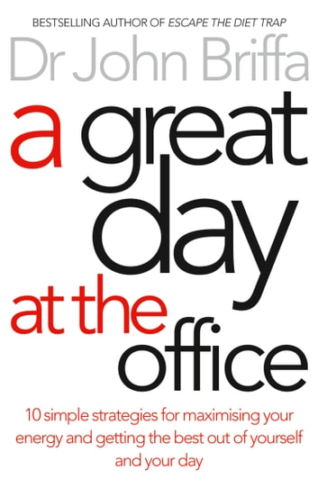 A Great Day at the Office: 10 Simple Strategies for Maximizing Your Energy and Getting the Best Out of Yourself and Your Day ebook by Dr. John Briffa