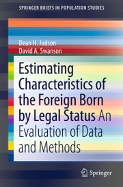 Estimating Characteristics of the Foreign-Born by Legal Status - An Evaluation of Data and Methods ebook by Dean H. Judson,David A. Swanson