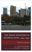 The Prime Ministers of Postwar Japan, 1945–1995 - Their Lives and Times ebook by Akio Watanabe, Robert D. Eldridge, Akio Watanabe,...