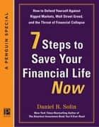7 Steps to Save Your Financial Life Now - How to Defend Yourself Against Rigged Markets, Wall Street Greed, and the Threat of Financial Collapse ebook by Daniel R. Solin