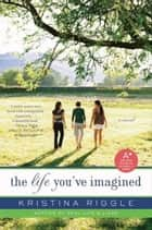 The Life You've Imagined ebook by Kristina Riggle