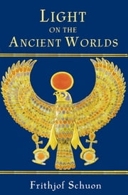 Light on the Ancient Worlds - A New Translation with Selected Letters ebook by Frithjof Schuon