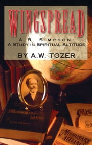 Wingspread - A. B. Simpson: A Study in Spiritual Altitude ebook by A. W. Tozer