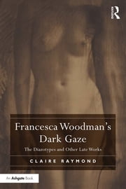 Francesca Woodman's Dark Gaze - The Diazotypes and Other Late Works ebook by Claire Raymond
