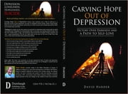 Carving Hope Out of Depression: Victory Over Darkness and a Path to Self-Love ebook by David Harder