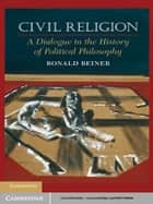 Civil Religion - A Dialogue in the History of Political Philosophy ebook by Ronald Beiner