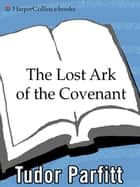 The Lost Ark of the Covenant - Solving the 2,500-Year-Old Mystery of the Fabled Biblical Ark ebook by Tudor Parfitt