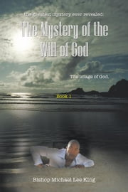the greatest mystery ever revealed: The Mystery of the Will of God - The image of God. Book 1 ebook by Bishop Michael Lee King