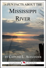 14 Fun Facts About the Mississippi River: A 15-Minute Book ebook by Caitlind L. Alexander