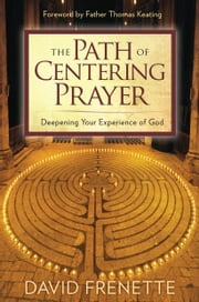 The Path of Centering Prayer - Deepening Your Experience of God ebook by David Frenette,Father Thomas Keating