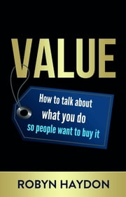 Value - How to talk about what you do so people want to buy it ebook by Robyn Haydon