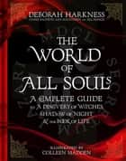 The World of All Souls - A Complete Guide to A Discovery of Witches, Shadow of Night and The Book of Life ebook by