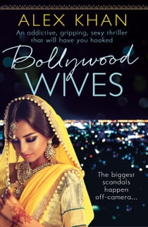 Bollywood Wives - An addictive, gripping, sexy thriller that will have you hooked ebook by Alex Khan