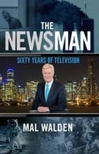 The News Man - Sixty Years of Television ebook by Mal Walden