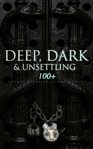DEEP, DARK & UNSETTLING: 100+ Gothic Classics in One Edition - Novels, Tales and Poems: The Mysteries of Udolpho, The Tell-Tale Heart, Wuthering Heights, Sweeney Todd, The Orphan of the Rhine, The Headless Horseman & many more ebook by Théophile Gautier,William Blake,Horace Walpole,Mary Shelley,Ann Radcliffe,Matthew Gregory Lewis,Jane Austen,Charlotte Brontë,Emily Brontë,William Thomas Beckford,Eliza Parsons,Eleanor Sleath,William Godwin,Charles Brockden Brown,Percy Bysshe Shelley,E. T. A. Hoffmann,Thomas Love Peacock,Edgar Allan Poe,John William Polidori,Washington Irving,Charles Robert Maturin,James Hogg,Victor Hugo,Frederick Marryat,Nikolai Gogol,Edward Bulwer-Lytton,George W. M. Reynolds,James Malcolm Rymer,Thomas Peckett Prest,Nathaniel Hawthorne,George Eliot,Wilkie Collins,Mayne Reid,Robert Louis Stevenson,Charles Dickens,Joseph Sheridan Le Fanu,Émile Erckmann,Alexandre Chatrian,Walter Hubbell,Arthur Conan Doyle,Oscar Wilde,Guy de Maupassant,Charlotte Perkins Gilman,Arthur Machen,George MacDonald,John Meade Falkner,Marie Corelli,Richard Marsh,Henry James,Bram Stoker,Joseph Conrad,Guy Boothby,W. W. Jacobs,M. R. James,Robert Hugh Benson,E. F. Benson,Gaston Leroux,William Hope Hodgson,Grant Allen,Tobias Smollett,Clara Reeve,Friedrich Schiller,Samuel Taylor Coleridge,John Keats,Lord Byron,Robert Browning,Christina Rossetti