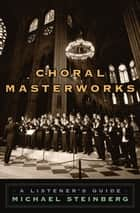 Choral Masterworks: A Listener's Guide ebook by Michael Steinberg