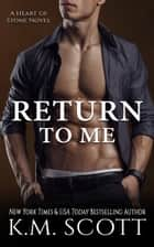Return To Me - Heart of Stone #6 ebook by K.M. Scott