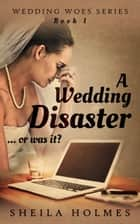A Wedding Disaster... Or Was It? ebook by Sheila Holmes