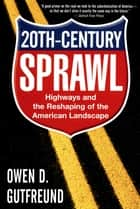 Twentieth-Century Sprawl - Highways and the Reshaping of the American Landscape ebook by Owen D. Gutfreund
