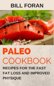 Paleo Cookbook – Recipes For The Fast Fat Loss And Improved Physique ebook by Bill Foran