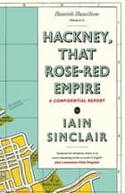Hackney, That Rose-Red Empire - A Confidential Report ebook by Iain Sinclair