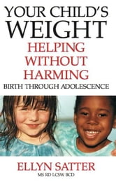 Your Child's Weight - Helping Without Harming ebook by Ellyn Satter, M.S., R.D., L.C.S.W., B.C.D