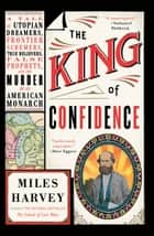 The King of Confidence - A Tale of Utopian Dreamers, Frontier Schemers, True Believers, False Prophets, and the Murder of an American Monarch ebook by Miles Harvey