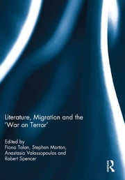 Literature, Migration and the 'War on Terror' ebook by Fiona Tolan,Stephen Morton,Anastasia Valassopoulos,Robert Spencer