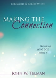 Making the Connection: Discovering Who God Really Is ebook by Telman, John W.