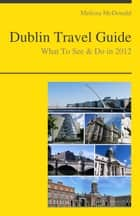 Dublin, Ireland Travel Guide - What To See & Do ebook by Melissa McDonald