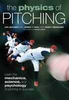 The Physics of Pitching - Learn the Mechanics, Science, and Psychology of Pitching to Success ebook by Len Solesky, James Cain, Rusty Meacham,...