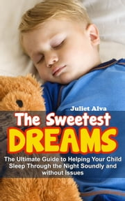The Sweetest Dream:The Ultimate Guide to Helping Your Child Sleep Through the Night Soundly and without Issues ebook by Juliet Alva
