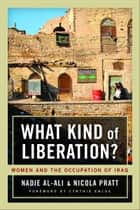 What Kind of Liberation? - Women and the Occupation of Iraq ebook by Nadje Al-Ali, Nicola Pratt