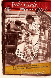 Juki Girls, Good Girls - Gender and Cultural Politics in Sri Lanka's Global Garment Industry ebook by Caitrin Lynch