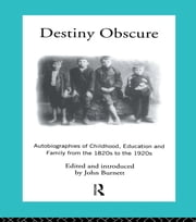 Destiny Obscure - Autobiographies of Childhood, Education and Family From the 1820s to the 1920s ebook by Proffessor John Burnett,John Burnett