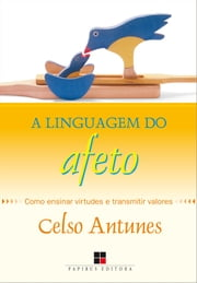 Linguagem do afeto (A): Como ensinar virtudes e transmitir valores ebook by Celso Antunes
