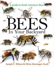 The Bees in Your Backyard: A Guide to North America's Bees ebook by Wilson, Joseph S.