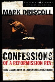 Confessions of a Reformission Rev. - Hard Lessons from an Emerging Missional Church ebook by Mark Driscoll
