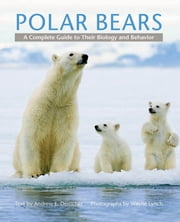 Polar Bears - A Complete Guide to Their Biology and Behavior ebook by Andrew E. Derocher,Wayne Lynch