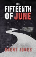 The Fifteenth of June ebook by Brent Jones