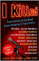 I Killed - True Stories of the Road from America's Top Comics ebook by Ritch Shydner,Mark Schiff