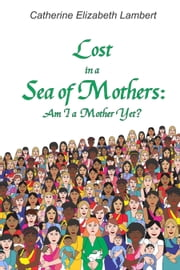 Lost in a Sea of Mothers: Am I a Mother Yet? ebook by Catherine Elizabeth Lambert