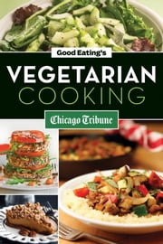 Good Eating's Vegetarian Cooking - Healthy Vegetarian and Vegan Recipes for Appetizers, Entrees and Desserts ebook by Chicago Tribune Staff