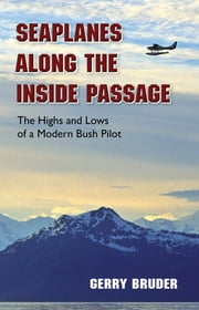 Seaplanes along the Inside Passage - The Highs and Lows of a Modern Bush Pilot ebook by Gerry Bruder