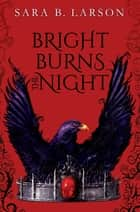 Bright Burns the Night ebook by Sara B. Larson