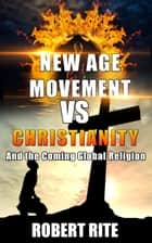 The New Age Movement vs. Christianity - and The Coming Global Religion - Religion, #1 ebook by Robert Rite